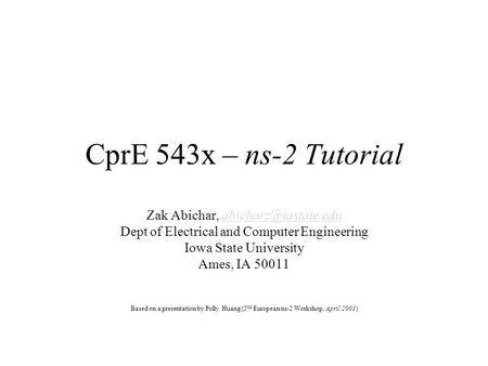 CprE 543x – ns-2 Tutorial Zak Abichar, Dept of Electrical and Computer Engineering Iowa State University Ames,
