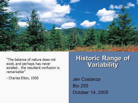 "Historic Range of Variability Jen Costanza Bio 255 October 14, 2005 ""The balance of nature does not exist, and perhaps has never existed… the resultant."