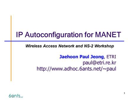 1 IP Autoconfiguration for MANET Jaehoon Paul Jeong, ETRI  Wireless Access Network and NS-2 Workshop.