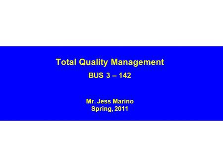 Total Quality Management BUS 3 – 142 Mr. Jess Marino Spring, 2011.