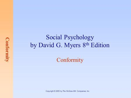 Conformity Copyright © 2005 by The McGraw-Hill Companies, Inc. Social Psychology by David G. Myers 8 th Edition Conformity.