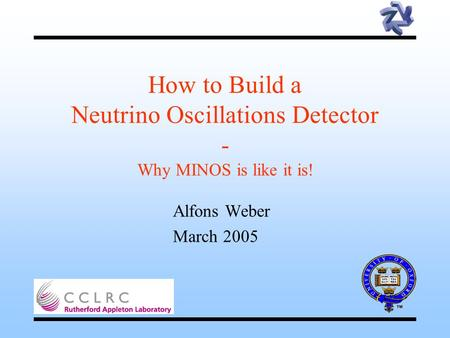 How to Build a Neutrino Oscillations Detector - Why MINOS is like it is! Alfons Weber March 2005.