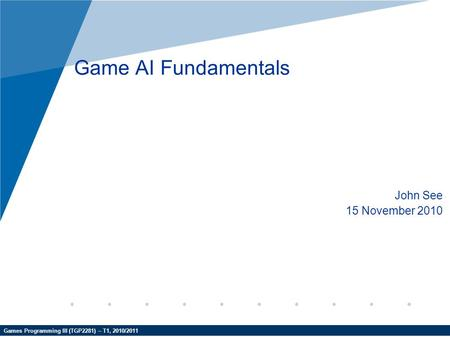 Games Programming III (TGP2281) – T1, 2010/2011 Game AI Fundamentals John See 15 November 2010.