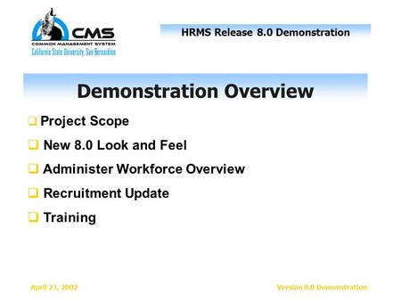HRMS Release 8.0 Demonstration April 23, 2002Version 8.0 Demonstration  Project Scope  New 8.0 Look and Feel  Administer Workforce Overview  Recruitment.