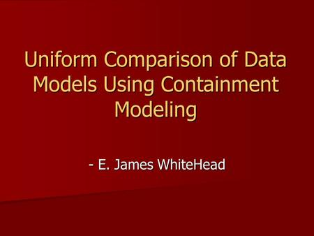 Uniform Comparison of Data Models Using Containment Modeling - E. James WhiteHead.