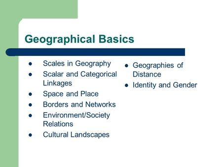 Geographical Basics Scales in Geography Scalar and Categorical Linkages Space and Place Borders and Networks Environment/Society Relations Cultural Landscapes.