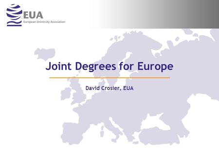 Joint Degrees for Europe David Crosier, EUA. …2… For more information on EUA and its activities Visit us at Stand 6 or consult our website www.eua.be.
