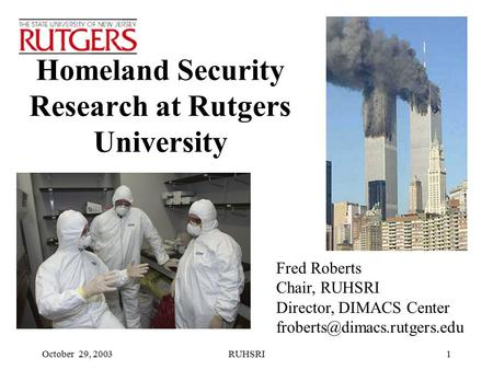 October 29, 2003RUHSRI1 Homeland Security Research at Rutgers University Fred Roberts Chair, RUHSRI Director, DIMACS Center