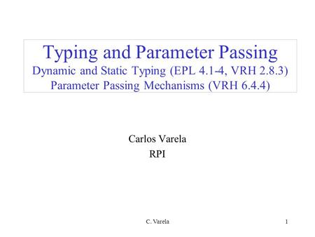 C. Varela1 Typing and Parameter Passing Dynamic and Static Typing (EPL 4.1-4, VRH 2.8.3) Parameter Passing Mechanisms (VRH 6.4.4) Carlos Varela RPI.