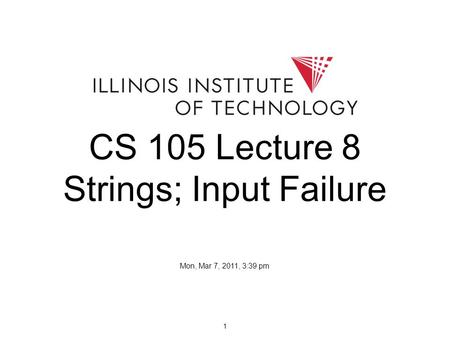 1 CS 105 Lecture 8 Strings; Input Failure Mon, Mar 7, 2011, 3:39 pm.
