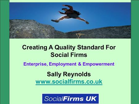 Creating A Quality Standard For Social Firms Enterprise, Employment & Empowerment Sally Reynolds www.socialfirms.co.uk www.socialfirms.co.uk.