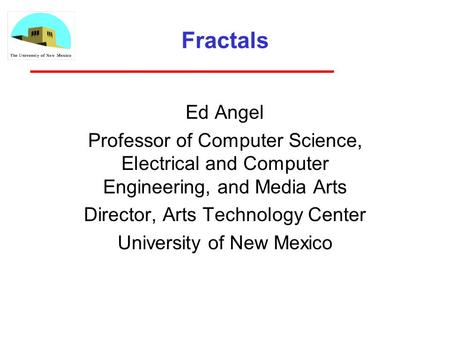 Fractals Ed Angel Professor of Computer Science, Electrical and Computer Engineering, and Media Arts Director, Arts Technology Center University of New.