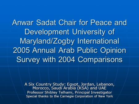 Anwar Sadat Chair for Peace and Development University of Maryland/Zogby International 2005 Annual Arab Public Opinion Survey with 2004 Comparisons A Six.
