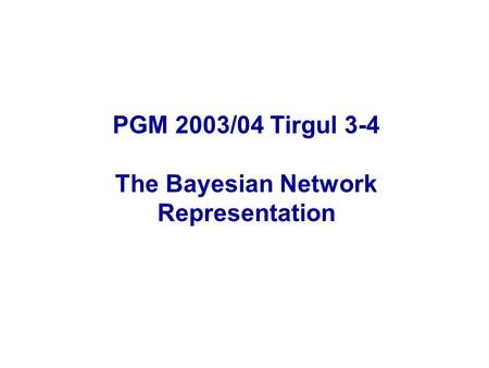PGM 2003/04 Tirgul 3-4 The Bayesian Network Representation.