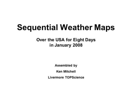 Sequential Weather Maps Over the USA for Eight Days in January 2008 Assembled by Ken Mitchell Livermore TOPScience.