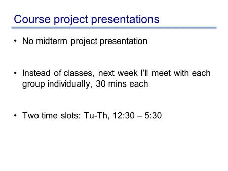 Course project presentations No midterm project presentation Instead of classes, next week I'll meet with each group individually, 30 mins each Two time.