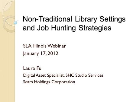 Non-Traditional Library Settings and Job Hunting Strategies SLA Illinois Webinar January 17, 2012 Laura Fu Digital Asset Specialist, SHC Studio Services.