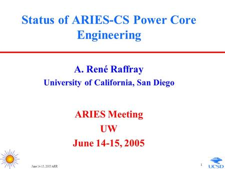 June 14-15, 2005/ARR 1 Status of ARIES-CS Power Core Engineering A. René Raffray University of California, San Diego ARIES Meeting UW June 14-15, 2005.