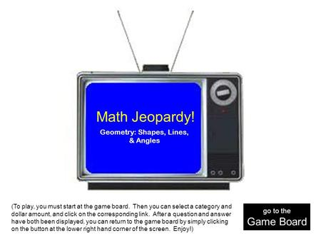 Math Jeopardy! Geometry: Shapes, Lines, & Angles (To play, you must start at the game board. Then you can select a category and dollar amount, and click.