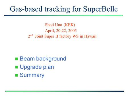 Gas-based tracking for SuperBelle Beam background Upgrade plan Summary Shoji Uno (KEK) April, 20-22, 2005 2 nd Joint Super B factory WS in Hawaii.