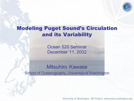 Modeling Puget Sound's Circulation and its Variability Ocean 520 Seminar December 11, 2002 Mitsuhiro Kawase School of Oceanography, University of Washington.