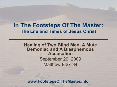 In The Footsteps Of The Master: The Life and Times of Jesus Christ Healing of Two Blind Men, A Mute Demoniac and A Blasphemous Accusation September 20,