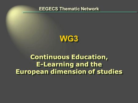 EEGECS Thematic Network WG3 Continuous Education, E-Learning and the European dimension of studies EEGECS Thematic Network WG3 Continuous Education, E-Learning.