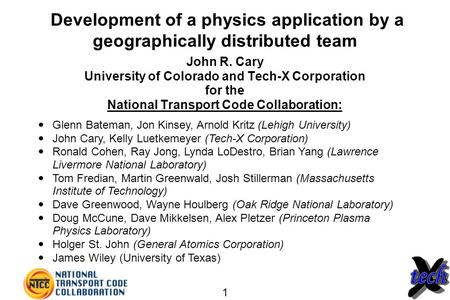 1 Development of a physics application by a geographically distributed team John R. Cary University of Colorado and Tech-X Corporation for the National.