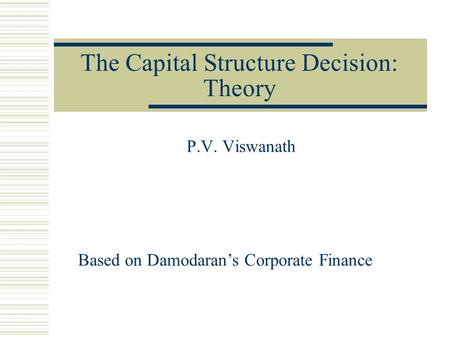The Capital Structure Decision: Theory P.V. Viswanath Based on Damodaran's Corporate Finance.