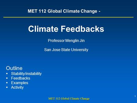 1 MET 112 Global Climate Change MET 112 Global Climate Change - Climate Feedbacks Professor Menglin Jin San Jose State University Outline  Stability/instability.