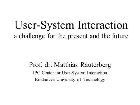 User-System Interaction a challenge for the present and the future Prof. dr. Matthias Rauterberg IPO Center for User-System Interaction Eindhoven University.