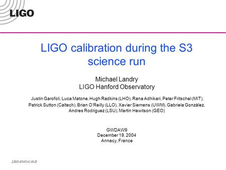 LIGO-G040541-00-D LIGO calibration during the S3 science run Michael Landry LIGO Hanford Observatory Justin Garofoli, Luca Matone, Hugh Radkins (LHO),