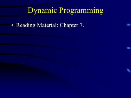 Dynamic Programming Reading Material: Chapter 7..