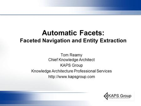 Automatic Facets: Faceted Navigation and Entity Extraction Tom Reamy Chief Knowledge Architect KAPS Group Knowledge Architecture Professional Services.