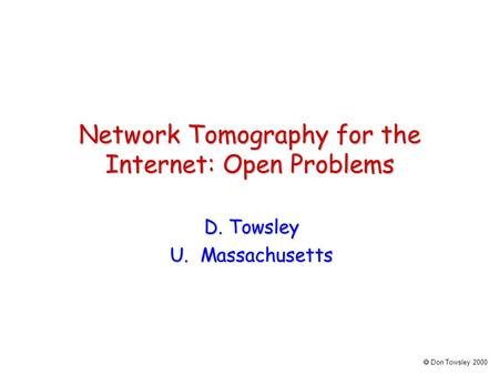  Don Towsley 2000 Network Tomography for the Internet: Open Problems D. Towsley U. Massachusetts.