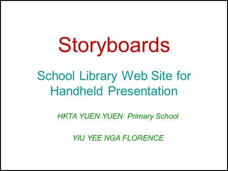 Storyboards School Library Web Site for Handheld Presentation HKTA YUEN YUEN Primary School YIU YEE NGA FLORENCE.