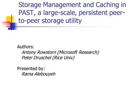Storage Management and Caching in PAST, a large-scale, persistent peer- to-peer storage utility Authors: Antony Rowstorn (Microsoft Research) Peter Druschel.
