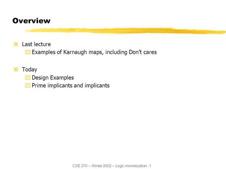 CSE 370 – Winter 2002 – Logic minimization - 1 Overview zLast lecture yExamples of Karnaugh maps, including Don't cares zToday yDesign Examples yPrime.