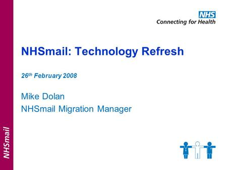 NHSmail: Technology Refresh 26 th February 2008 Mike Dolan NHSmail Migration Manager.
