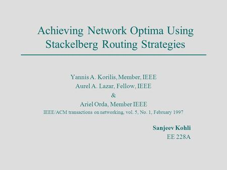 Achieving Network Optima Using Stackelberg Routing Strategies Yannis A. Korilis, Member, IEEE Aurel A. Lazar, Fellow, IEEE & Ariel Orda, Member IEEE IEEE/ACM.