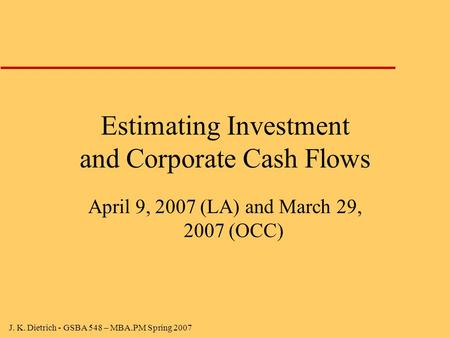 J. K. Dietrich - GSBA 548 – MBA.PM Spring 2007 Estimating Investment and Corporate Cash Flows April 9, 2007 (LA) and March 29, 2007 (OCC)
