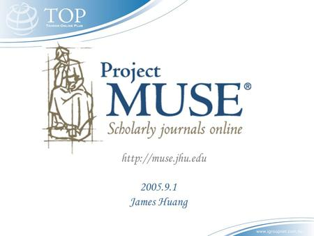 2005.9.1 James Huang  綱 要 什麼是 Project Muse? 為什麼要 Project Muse? Project Muse 的特色與功能.