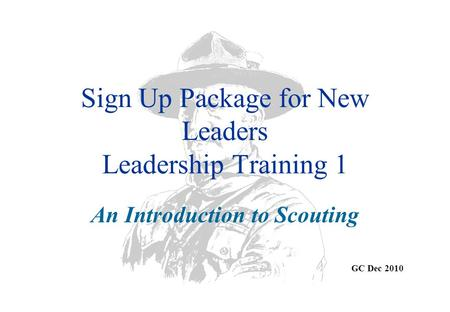 Sign Up Package for New Leaders Leadership Training 1 An Introduction to Scouting GC Dec 2010.