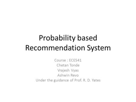 Probability based Recommendation System Course : ECE541 Chetan Tonde Vrajesh Vyas Ashwin Revo Under the guidance of Prof. R. D. Yates.