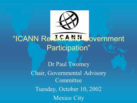"""ICANN Reform and Government Participation"" Dr Paul Twomey Chair, Governmental Advisory Committee Tuesday, October 10, 2002 Mexico City."