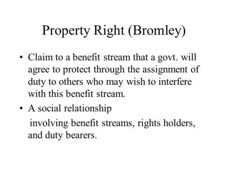 Property Right (Bromley) Claim to a benefit stream that a govt. will agree to protect through the assignment of duty to others who may wish to interfere.