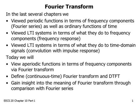 EECS 20 Chapter 10 Part 11 Fourier Transform In the last several chapters we Viewed periodic functions in terms of frequency components (Fourier series)