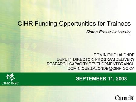 CIHR Funding Opportunities for Trainees SEPTEMBER 11, 2008 Simon Fraser University DOMINIQUE LALONDE DEPUTY DIRECTOR, PROGRAM DELIVERY RESEARCH CAPACITY.