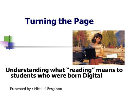"Turning the Page Understanding what ""reading"" means to students who were born Digital Presented by : Michael Ferguson."