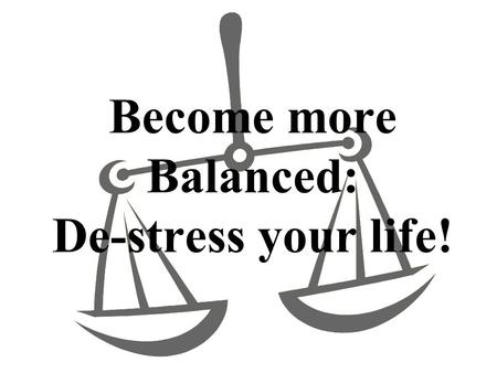 Become more Balanced: De-stress your life!. Are you feeling too busy? 1. STRETCH Sitting upright on a chair, and keeping your back straight, extend your.